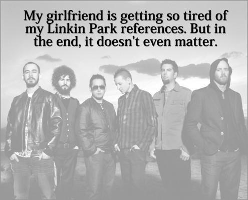 My girlfriend is getting so tired of my Linkin Park references. But in the end, it doesn't even matter Picture Quote #1