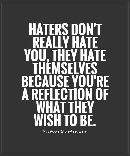 Haters don't really hate you, they hate themselves because you're a reflection of what they wish to be Picture Quote #1