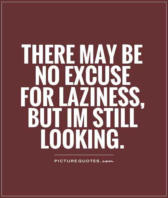 There may be no excuse for laziness, but Im still looking Picture Quote #1