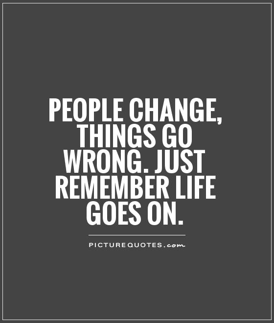 People change, things go wrong. Just remember life goes on Picture Quote #1