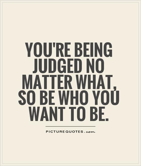You're being judged no matter what, so be who you want to be Picture Quote #1
