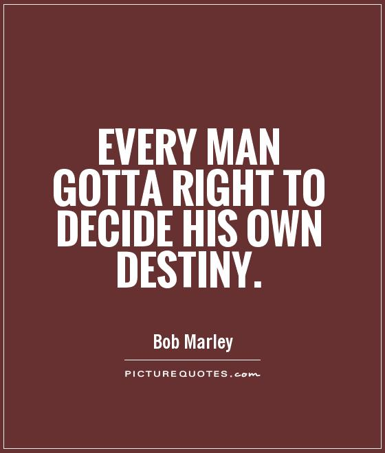 Every man gotta right to decide his own destiny Picture Quote #1