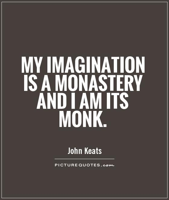 My imagination is a monastery and I am its monk Picture Quote #1