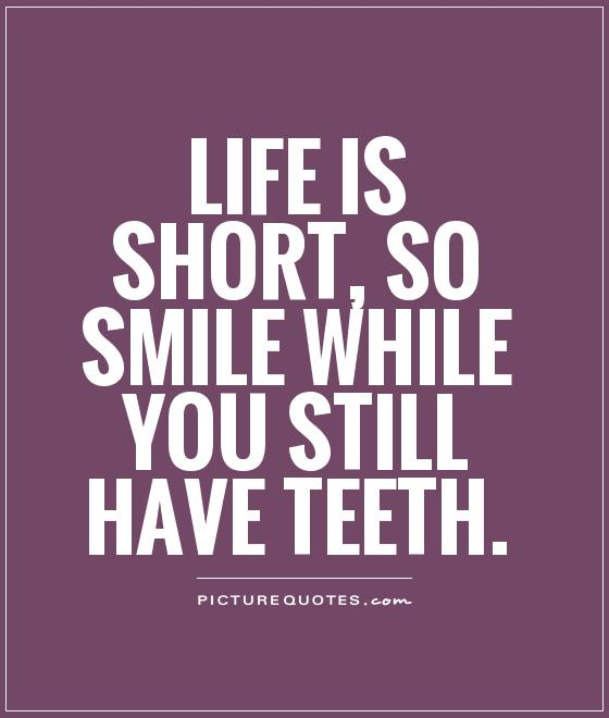 Life is short, so smile while you still have teeth Picture Quote #1