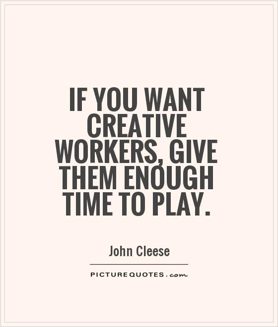 Quotes About Play Impressive If You Want Creative Workers Give Them Enough Time To Play