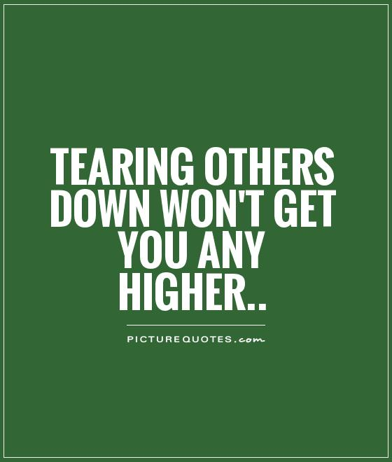 Tearing others down won't get you any higher Picture Quote #1