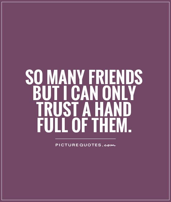 So many friends but I can only trust a hand full of them Picture Quote #1