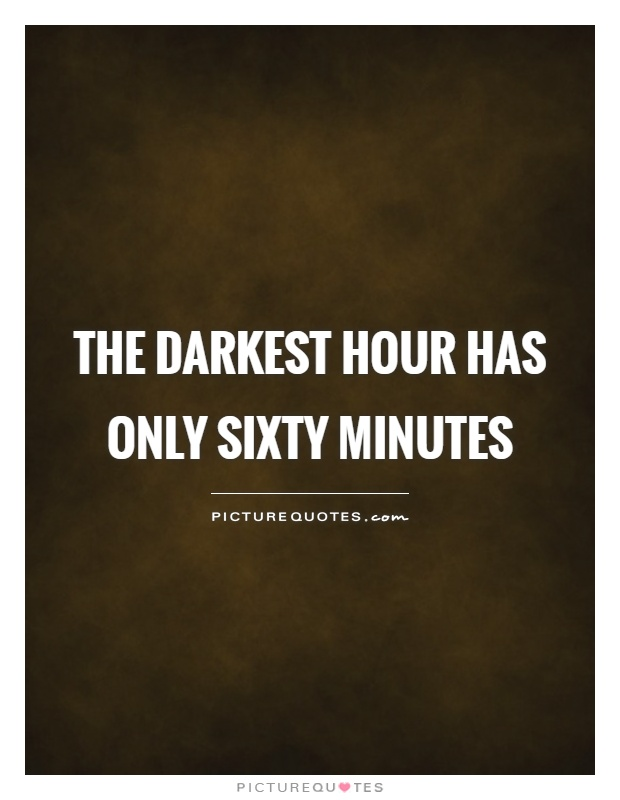 The darkest hour has only sixty minutes Picture Quote #2