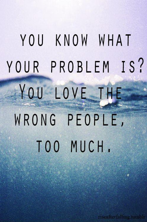 You know what your problem is? You love the wrong people too much Picture Quote #1