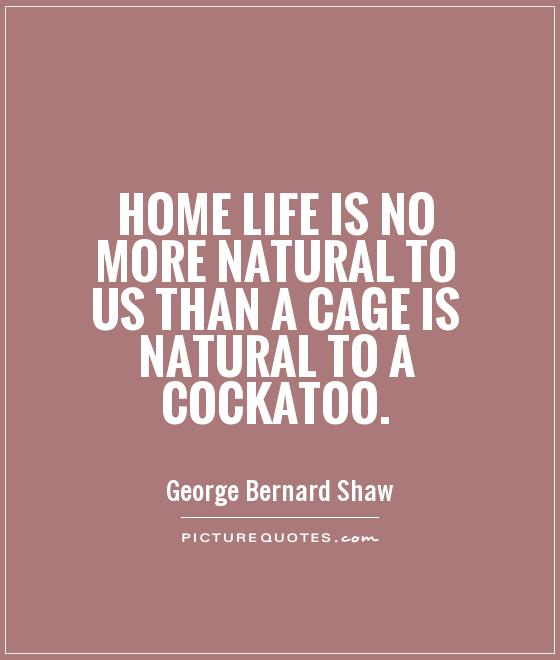 Home life is no more natural to us than a cage is natural to a cockatoo Picture Quote #1