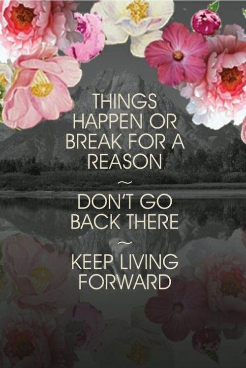 Things happen or break for a reason. Don't go back there. Keep living forward Picture Quote #1