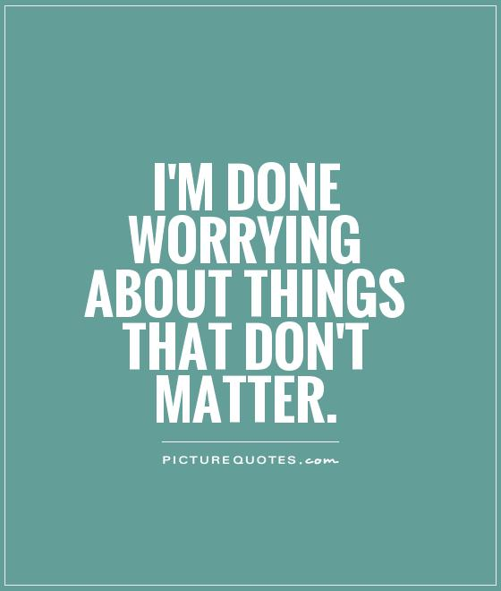 I'm done worrying about things that don't matter Picture Quote #1