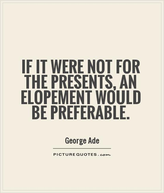 If it were not for the presents, an elopement would be preferable Picture Quote #1