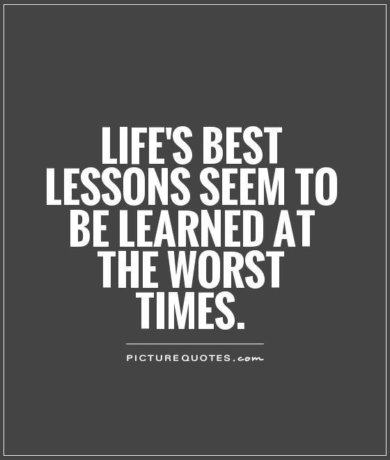 Life's best lessons seem to be learned at the worst times Picture Quote #1