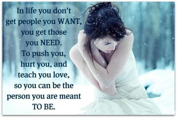 In life you don't get people you want, you get those you need. To push you, hurt you, and teach you love, so you can be the person you are meant to be Picture Quote #1
