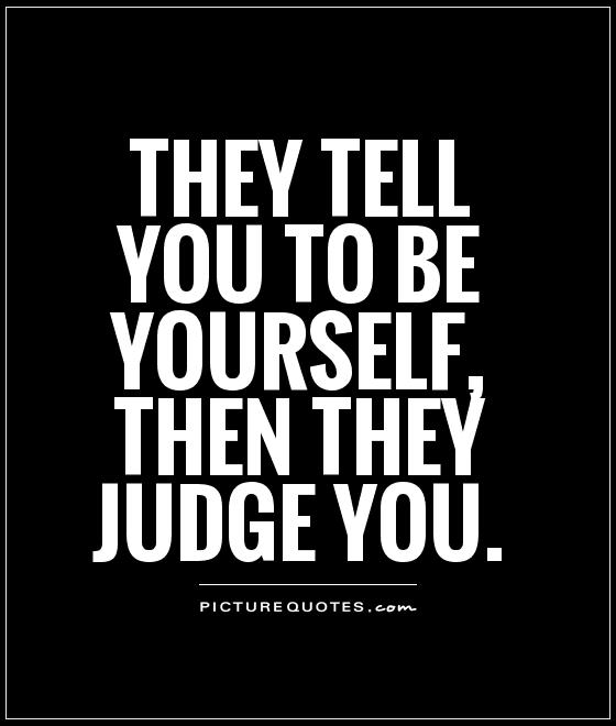 They tell you to be yourself, then they judge you Picture Quote #1