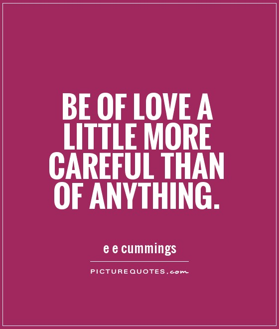 Be of love a little more careful than of anything Picture Quote #1