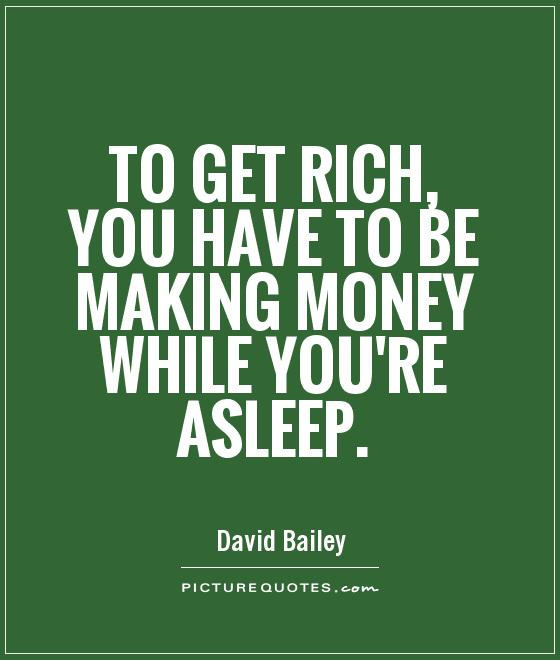 To get rich, you have to be making money while you're asleep Picture Quote #1