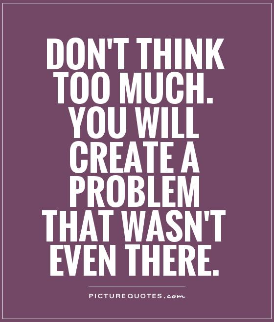 Don't think too much. You will create a problem that wasn't even there Picture Quote #1