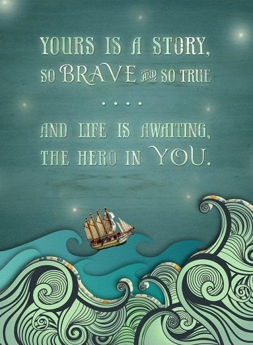 Yours is a story, so brave and so true, and life is awaiting the hero in you Picture Quote #1