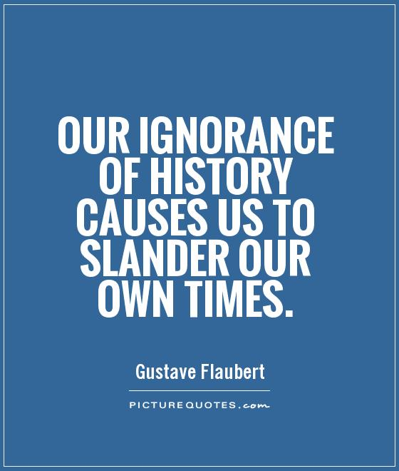 Our ignorance of history causes us to slander our own times Picture Quote #1