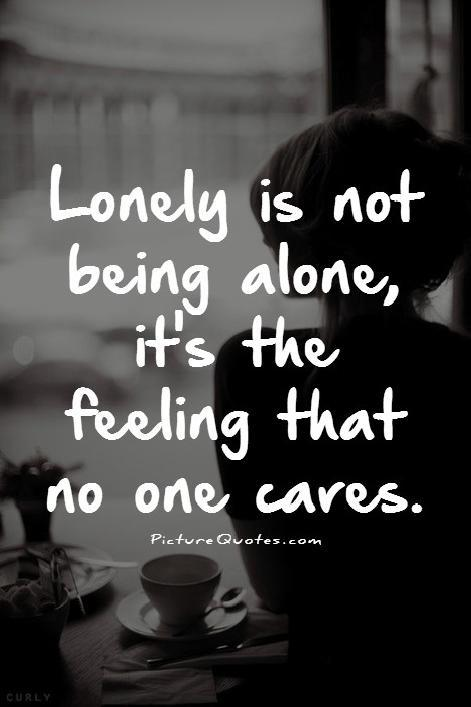 Lonely is not being alone it's the feeling that no one cares Picture Quote #1