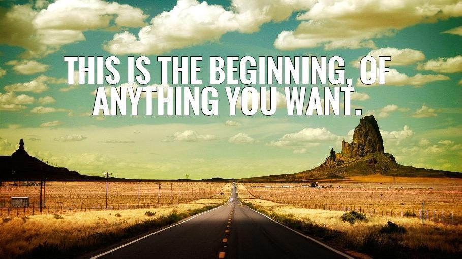 This is the beginning, of anything you want Picture Quote #2