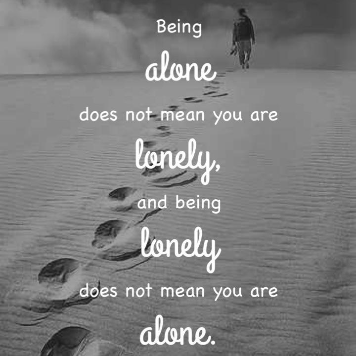 Being alone does not mean you are lonely, and being lonely ...
