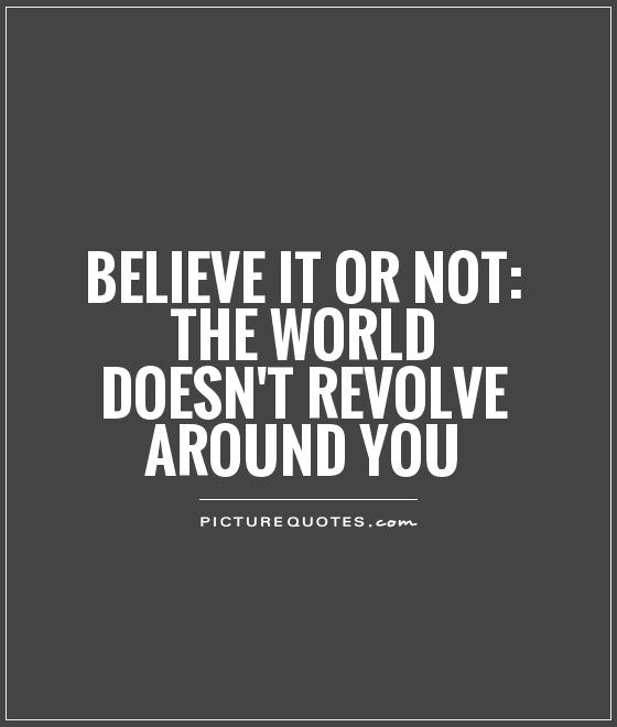 Believe it or not: The world doesn't revolve around you Picture Quote #1