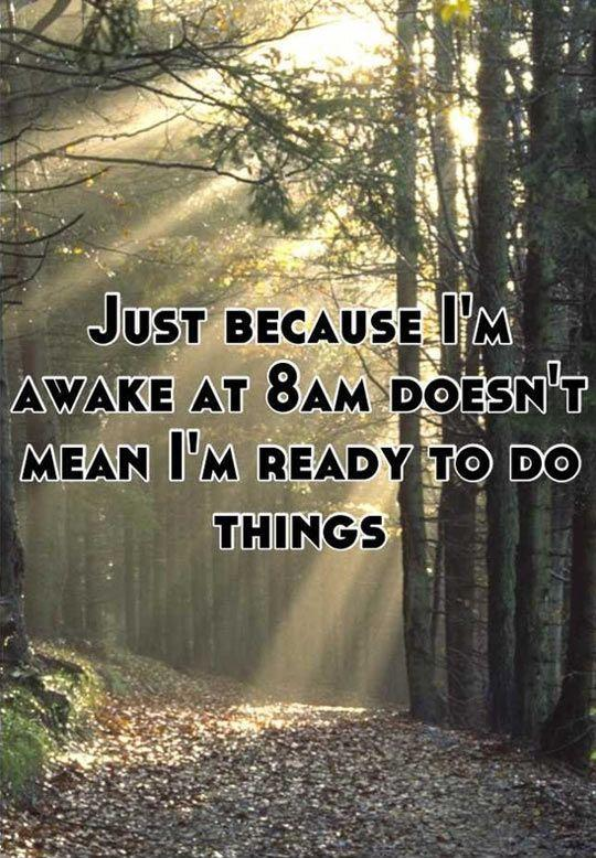 Just because i'm awake at 8am doesn't mean i'm ready to do things Picture Quote #1