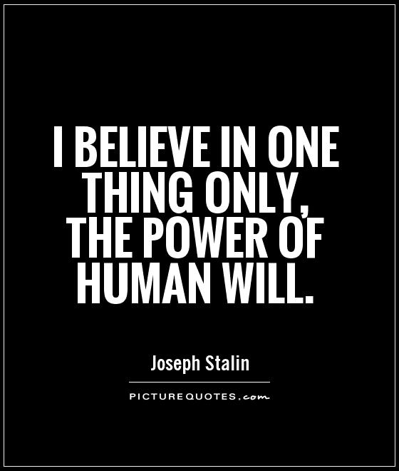 I believe in one thing only, the power of human will Picture Quote #1