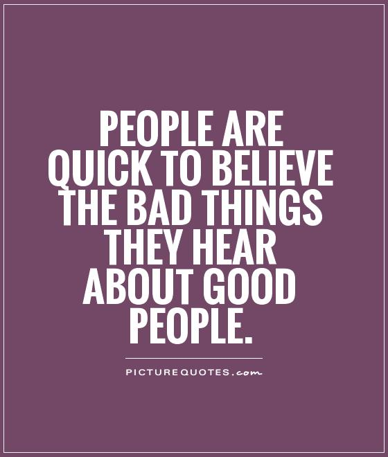 People are quick to believe the bad things they hear about good people Picture Quote #1