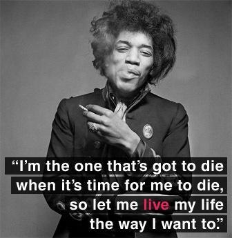 I'm the one that's got to die when it's time for me to die, so let me live my life the way I want to Picture Quote #1