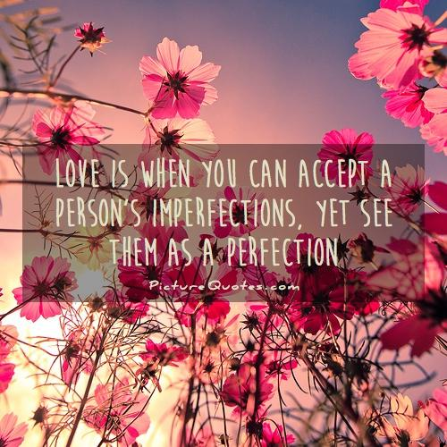 Love is when you can accept a person's imperfections, yet see them as a perfection Picture Quote #1