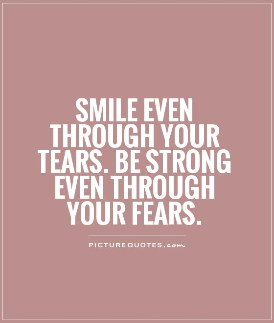 Smile even through your tears. Be strong even through your fears Picture Quote #1