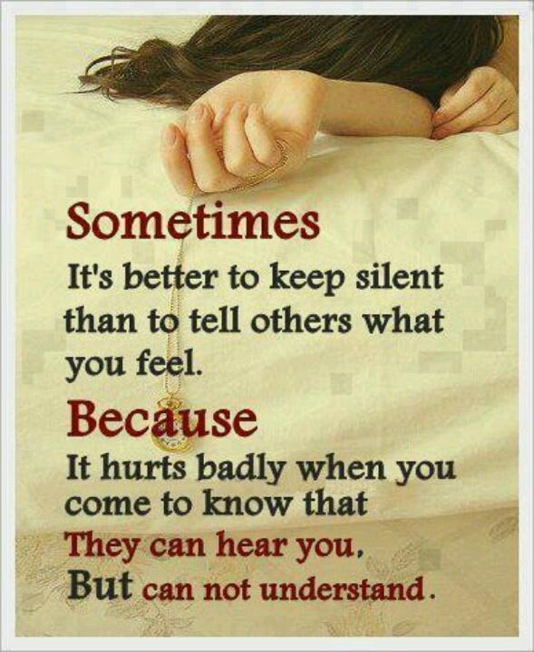Sometimes it's better to keep silent than to tell others what you feel. Because it hurts badly when you come to know that they can hear you, but cannot understand Picture Quote #1