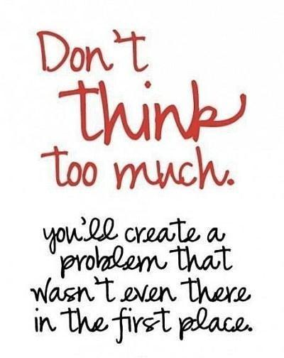 Don't think too much. You'll create a problem that wasn't even there in the first place Picture Quote #1