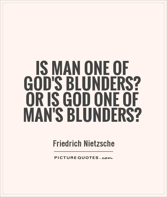 Is man one of God's blunders? Or is God one of man's blunders? Picture Quote #1
