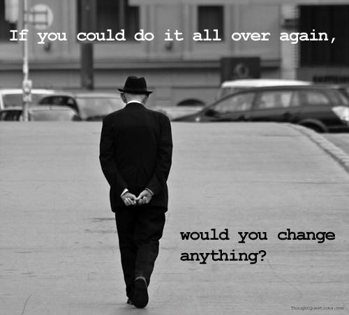 If you could do it all over again would you change anything Picture Quote #1