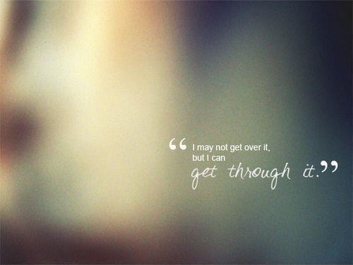I may not get over it, but I can get through it Picture Quote #1