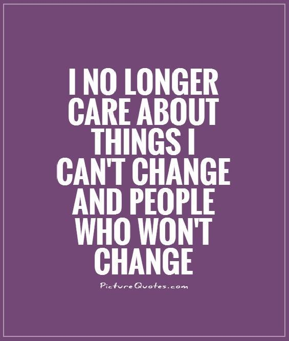 I no longer care about things I can't change & people who won't change Picture Quote #1