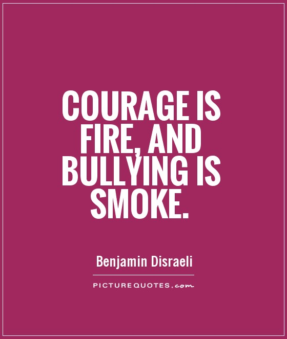 Courage is fire, and bullying is smoke Picture Quote #1