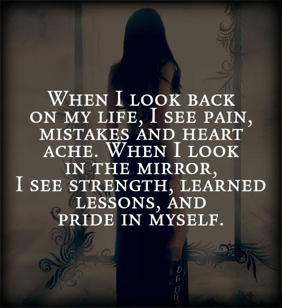 When I look back on my like, I see pain, mistakes and heart ache. When I look in the mirror, I see strength, learned lessons, and pride in myself Picture Quote #1