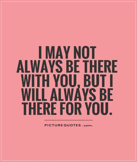 I may not always be there with you, but I will always be there for you Picture Quote #1