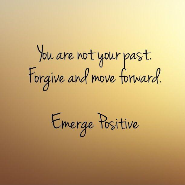You are not your past. Forgive and move forward. Emerge Positive Picture Quote #1