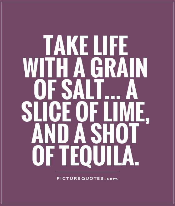 Take life with a grain of salt... a slice of lime, and a shot of tequila Picture Quote #2