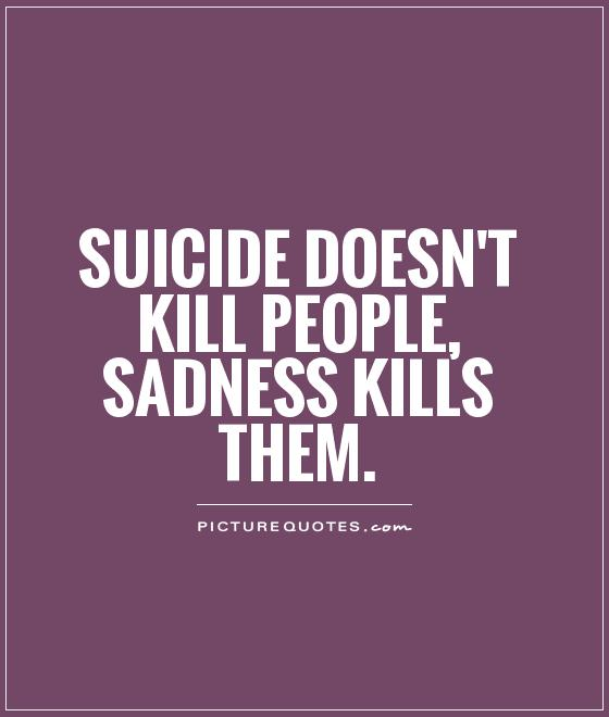 Suicide doesn't kill people, sadness kills them Picture Quote #1