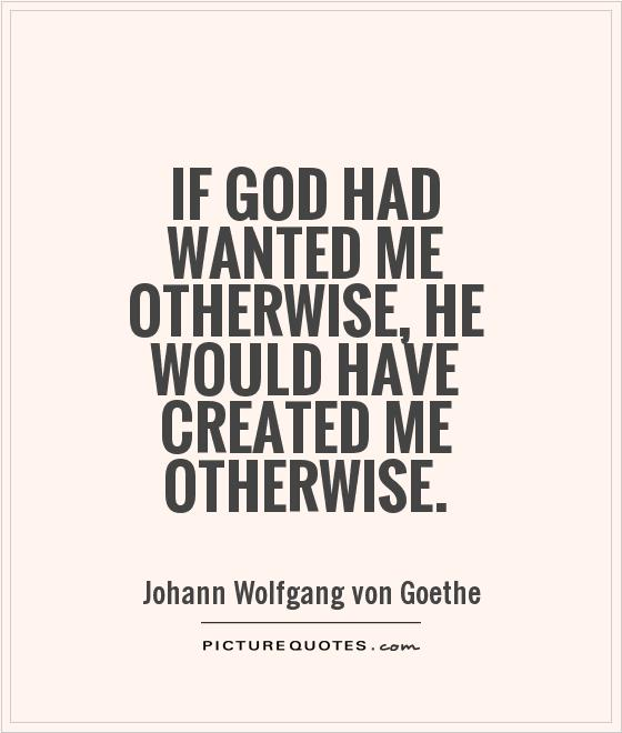 If God had wanted me otherwise, He would have created me otherwise Picture Quote #1