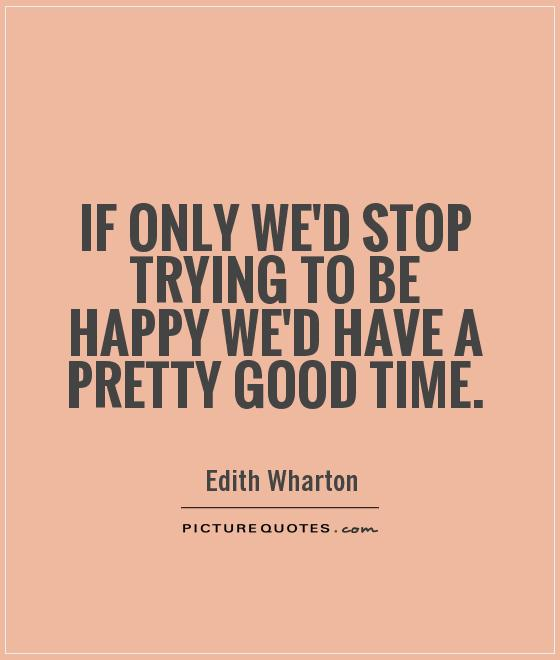 If only we'd stop trying to be happy we'd have a pretty good time Picture Quote #1
