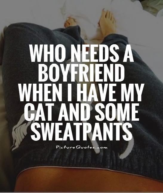 Who needs a boyfriend when I have my cat and some sweatpants Picture Quote #1